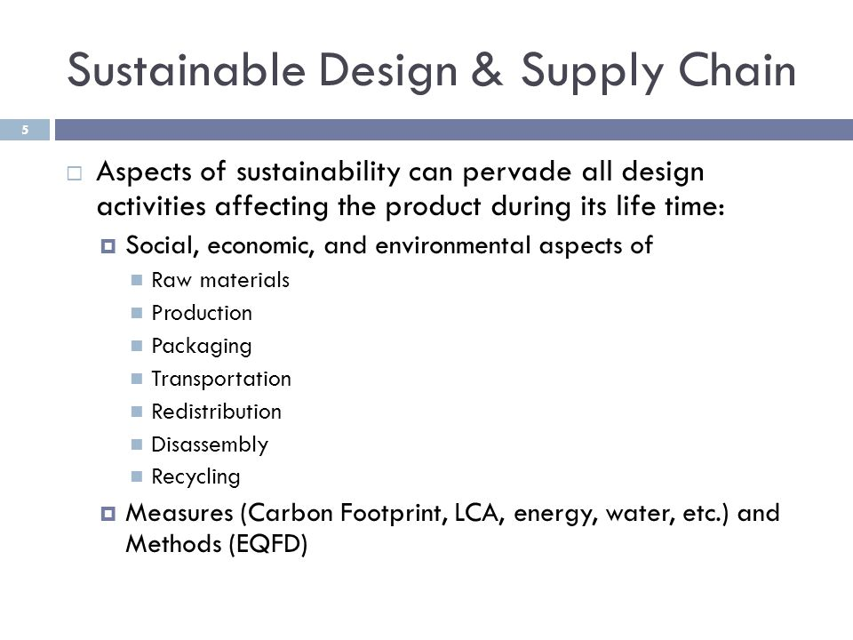 Sustainable Design & Supply Chain  Aspects of sustainability can pervade all design activities affecting the product during its life time:  Social, economic, and environmental aspects of Raw materials Production Packaging Transportation Redistribution Disassembly Recycling  Measures (Carbon Footprint, LCA, energy, water, etc.) and Methods (EQFD) 5
