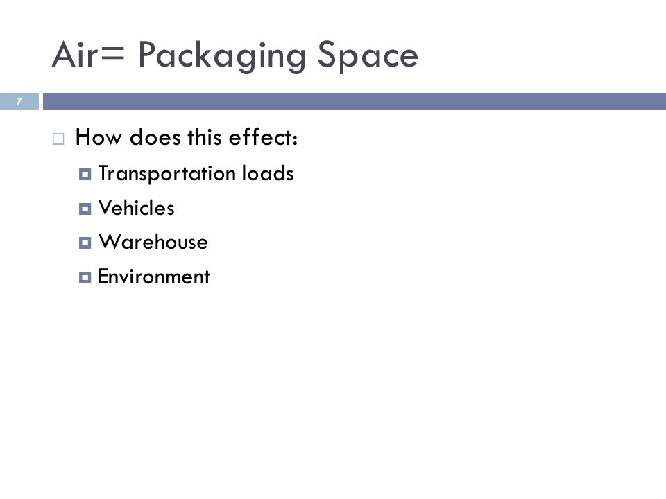 Air= Packaging Space  How does this effect:  Transportation loads  Vehicles  Warehouse  Environment 7