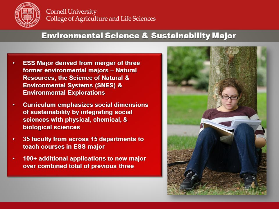 Environmental Science & Sustainability Major ESS Major derived from merger of three former environmental majors – Natural Resources, the Science of Natural & Environmental Systems (SNES) & Environmental ExplorationsESS Major derived from merger of three former environmental majors – Natural Resources, the Science of Natural & Environmental Systems (SNES) & Environmental Explorations Curriculum emphasizes social dimensions of sustainability by integrating social sciences with physical, chemical, & biological sciencesCurriculum emphasizes social dimensions of sustainability by integrating social sciences with physical, chemical, & biological sciences 35 faculty from across 15 departments to teach courses in ESS major35 faculty from across 15 departments to teach courses in ESS major 100+ additional applications to new major over combined total of previous three100+ additional applications to new major over combined total of previous three ESS Major derived from merger of three former environmental majors – Natural Resources, the Science of Natural & Environmental Systems (SNES) & Environmental ExplorationsESS Major derived from merger of three former environmental majors – Natural Resources, the Science of Natural & Environmental Systems (SNES) & Environmental Explorations Curriculum emphasizes social dimensions of sustainability by integrating social sciences with physical, chemical, & biological sciencesCurriculum emphasizes social dimensions of sustainability by integrating social sciences with physical, chemical, & biological sciences 35 faculty from across 15 departments to teach courses in ESS major35 faculty from across 15 departments to teach courses in ESS major 100+ additional applications to new major over combined total of previous three100+ additional applications to new major over combined total of previous three