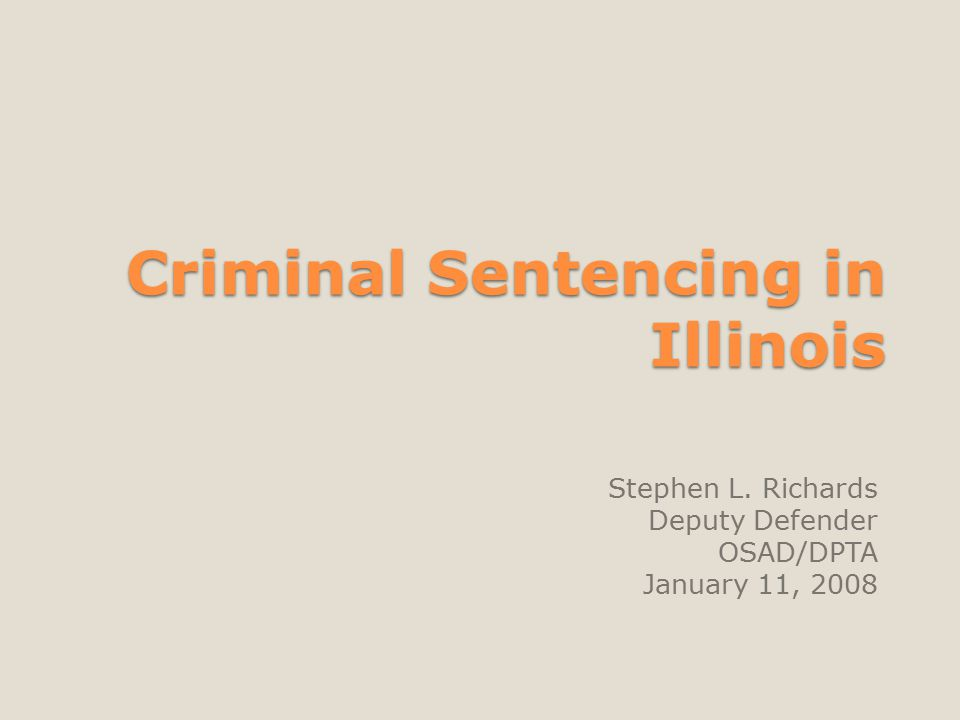 Criminal Sentencing in Illinois Stephen L. Richards Deputy Defender OSAD/DPTA January 11, 2008