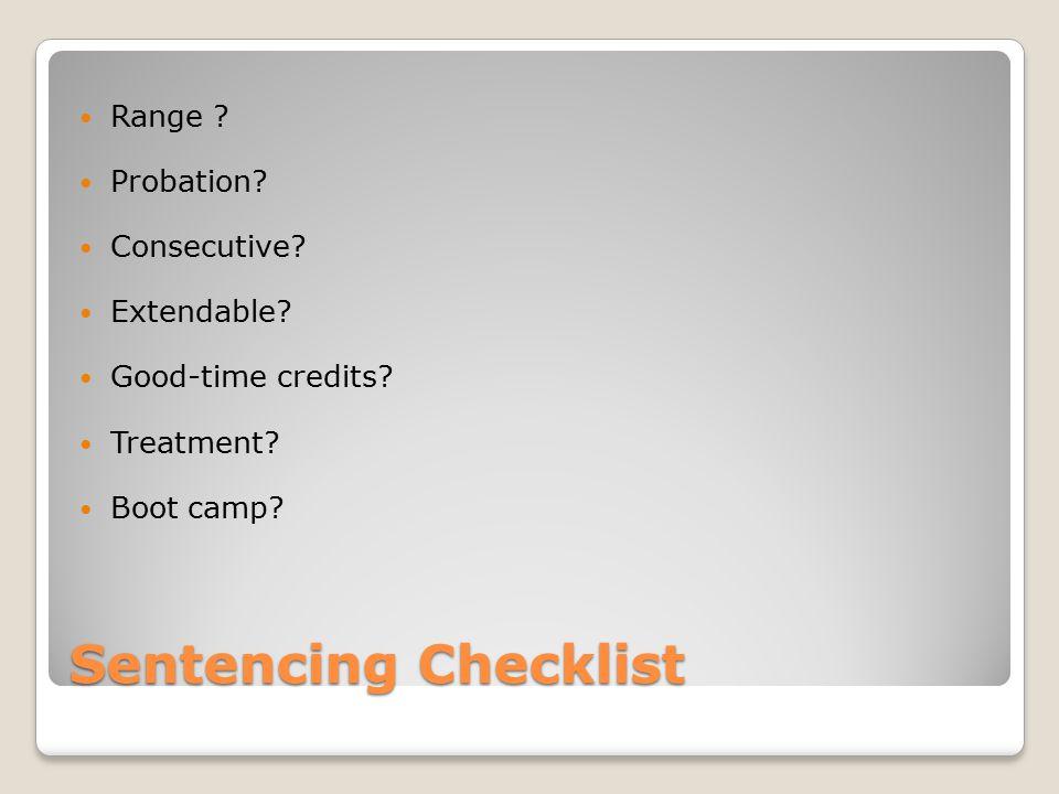 Sentencing Checklist Range ? Probation? Consecutive? Extendable? Good-time credits? Treatment? Boot camp?