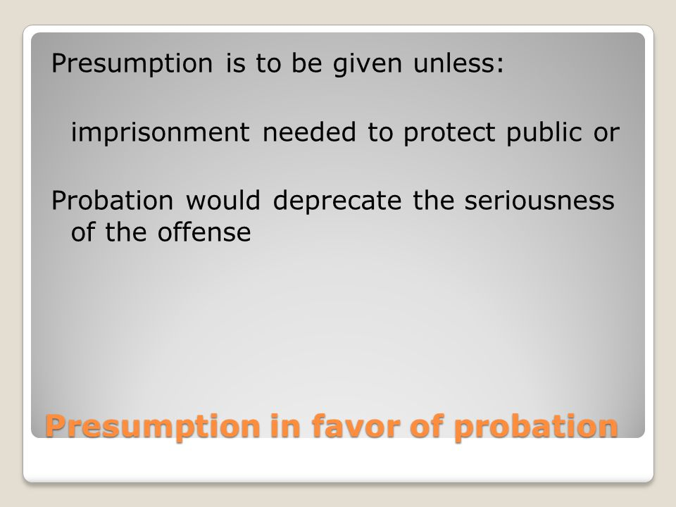 Presumption in favor of probation Presumption is to be given unless: imprisonment needed to protect public or Probation would deprecate the seriousness of the offense