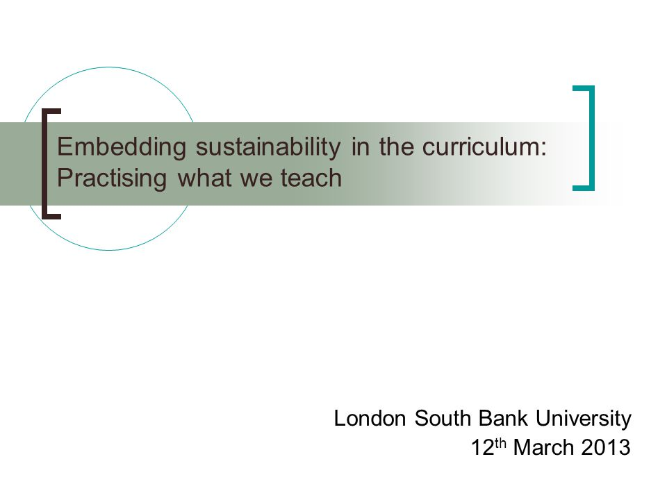 Embedding sustainability in the curriculum: Practising what we teach London South Bank University 12 th March 2013