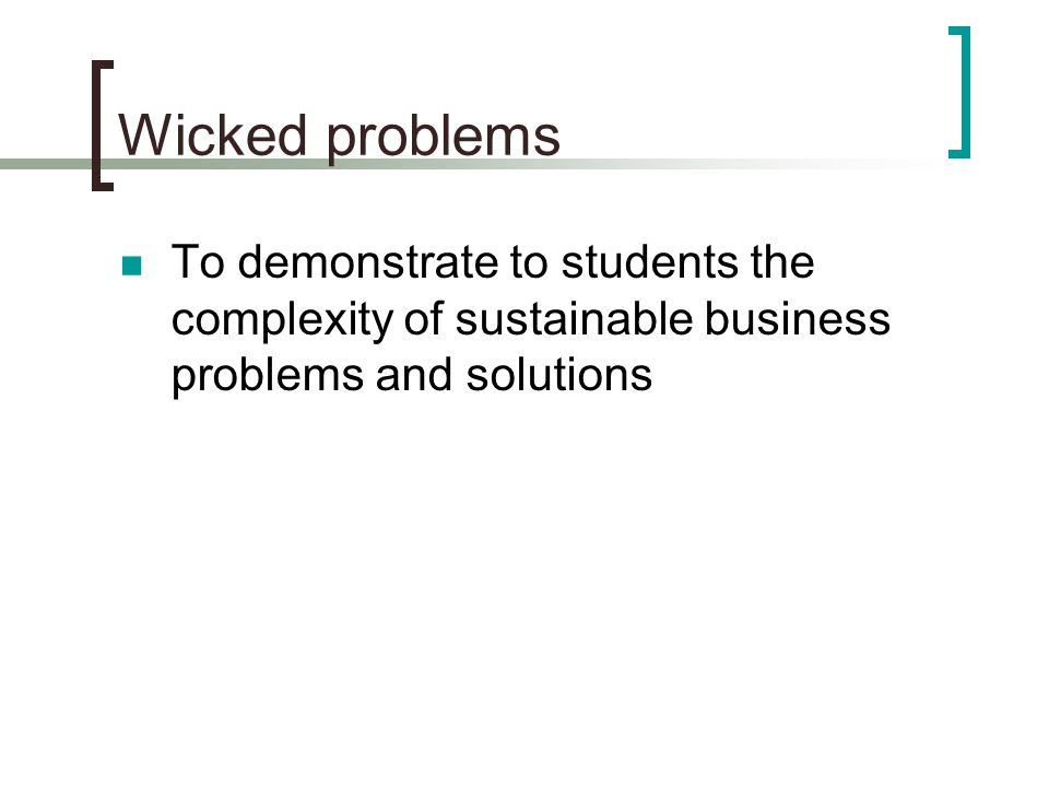 Wicked problems To demonstrate to students the complexity of sustainable business problems and solutions
