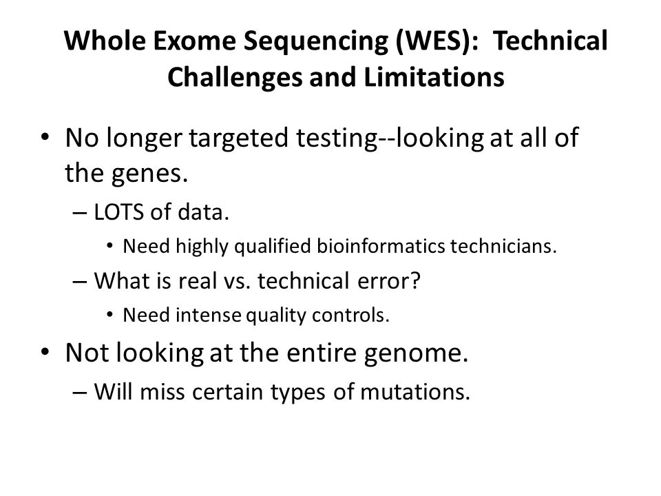 Whole Exome Sequencing (WES): Technical Challenges and Limitations No longer targeted testing--looking at all of the genes.
