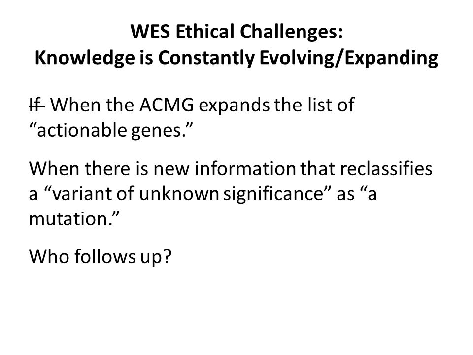 WES Ethical Challenges: Knowledge is Constantly Evolving/Expanding If When the ACMG expands the list of actionable genes. When there is new information that reclassifies a variant of unknown significance as a mutation. Who follows up