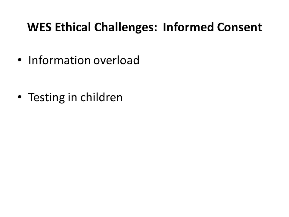 WES Ethical Challenges: Informed Consent Information overload Testing in children