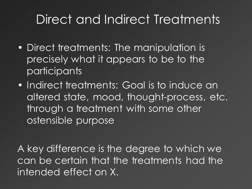 Direct and Indirect Treatments Direct treatments: The manipulation is precisely what it appears to be to the participants Indirect treatments: Goal is