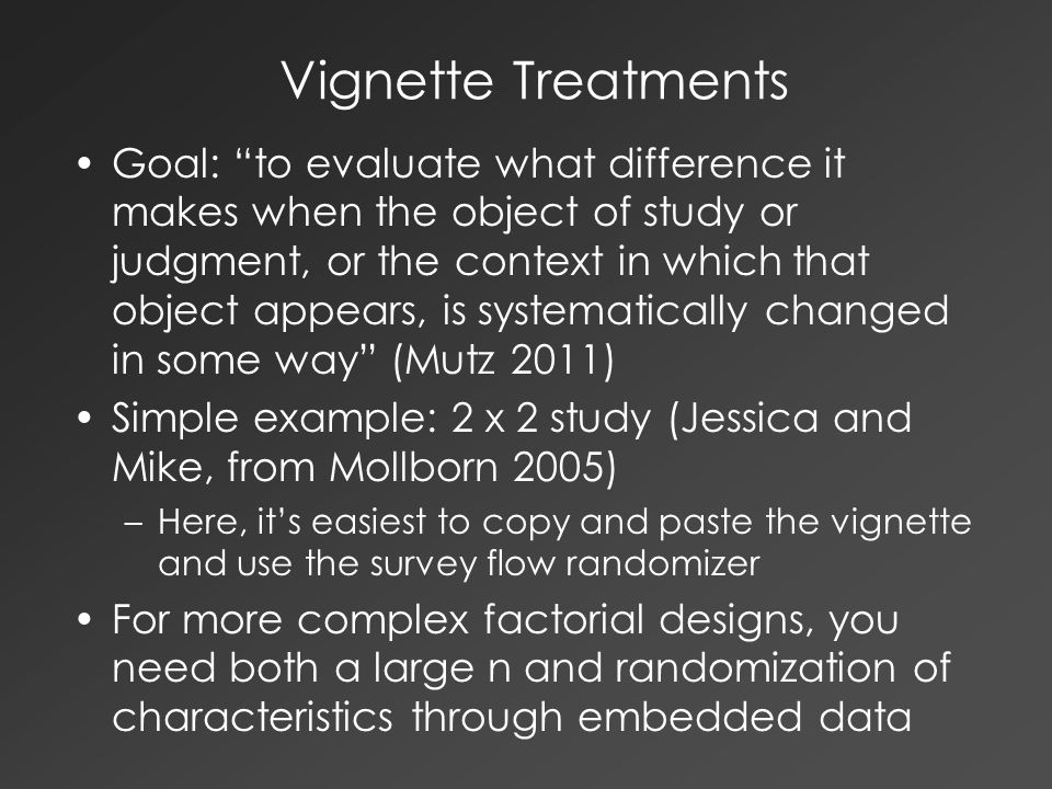 Vignette Treatments Goal: to evaluate what difference it makes when the object of study or judgment, or the context in which that object appears, is systematically changed in some way (Mutz 2011) Simple example: 2 x 2 study (Jessica and Mike, from Mollborn 2005) –Here, it's easiest to copy and paste the vignette and use the survey flow randomizer For more complex factorial designs, you need both a large n and randomization of characteristics through embedded data
