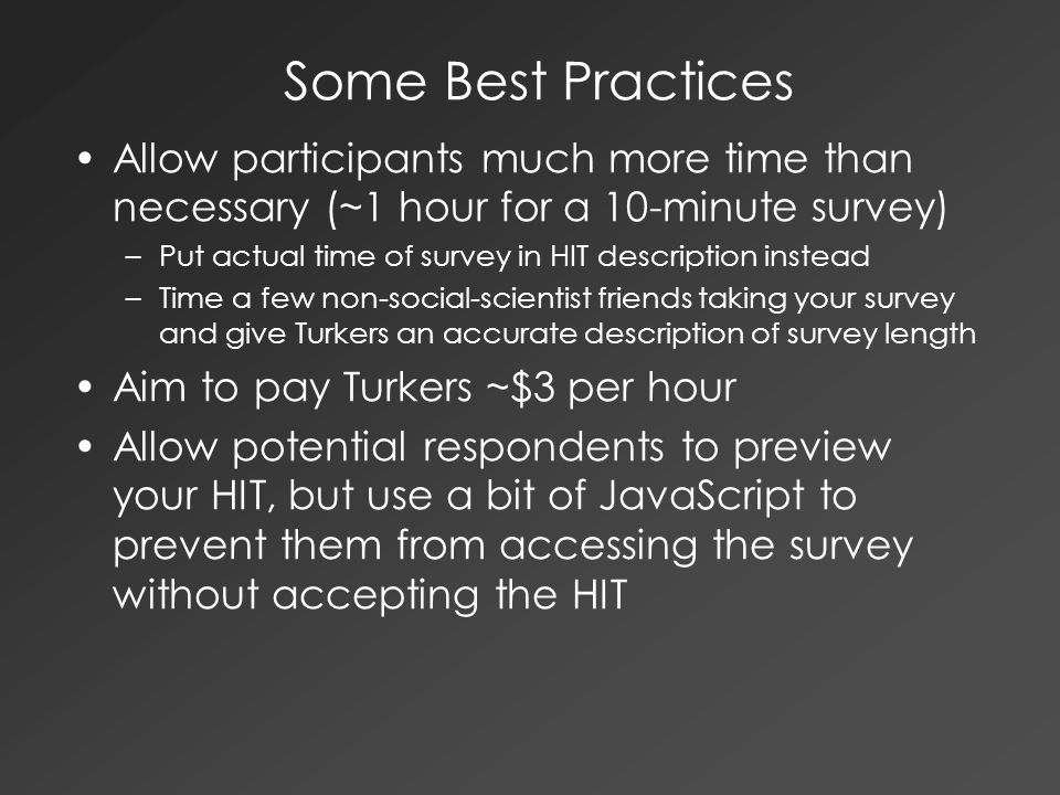 Some Best Practices Allow participants much more time than necessary (~1 hour for a 10-minute survey) –Put actual time of survey in HIT description in