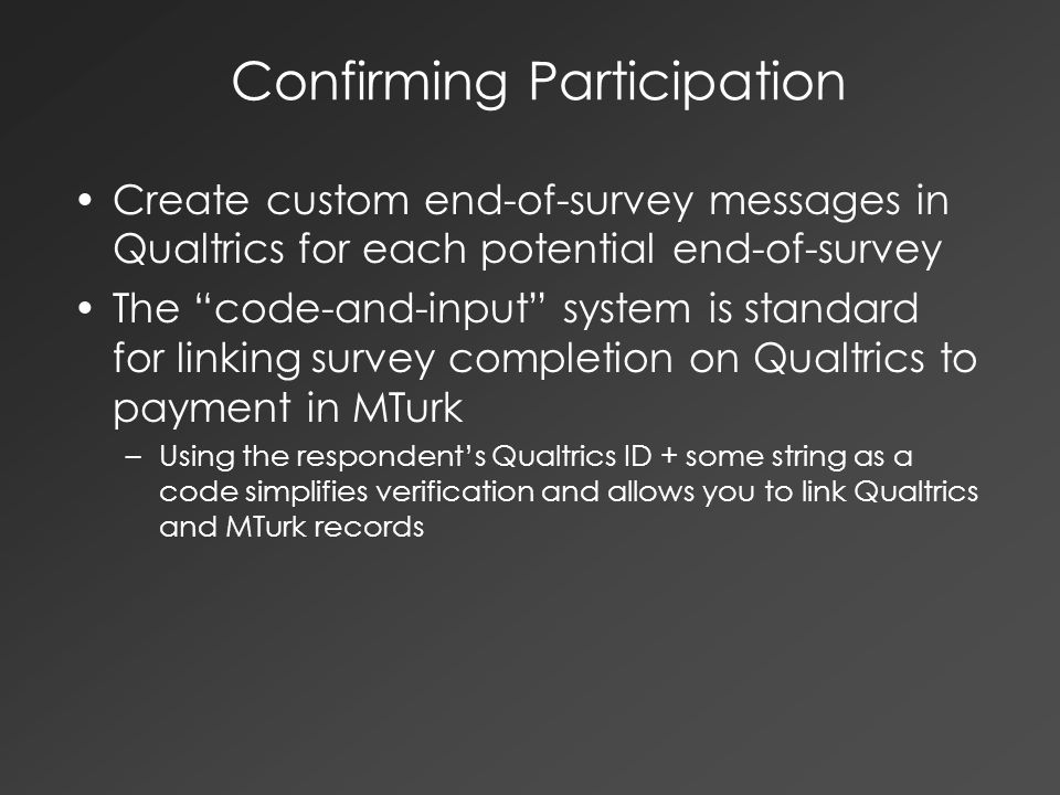 Confirming Participation Create custom end-of-survey messages in Qualtrics for each potential end-of-survey The code-and-input system is standard for linking survey completion on Qualtrics to payment in MTurk –Using the respondent's Qualtrics ID + some string as a code simplifies verification and allows you to link Qualtrics and MTurk records