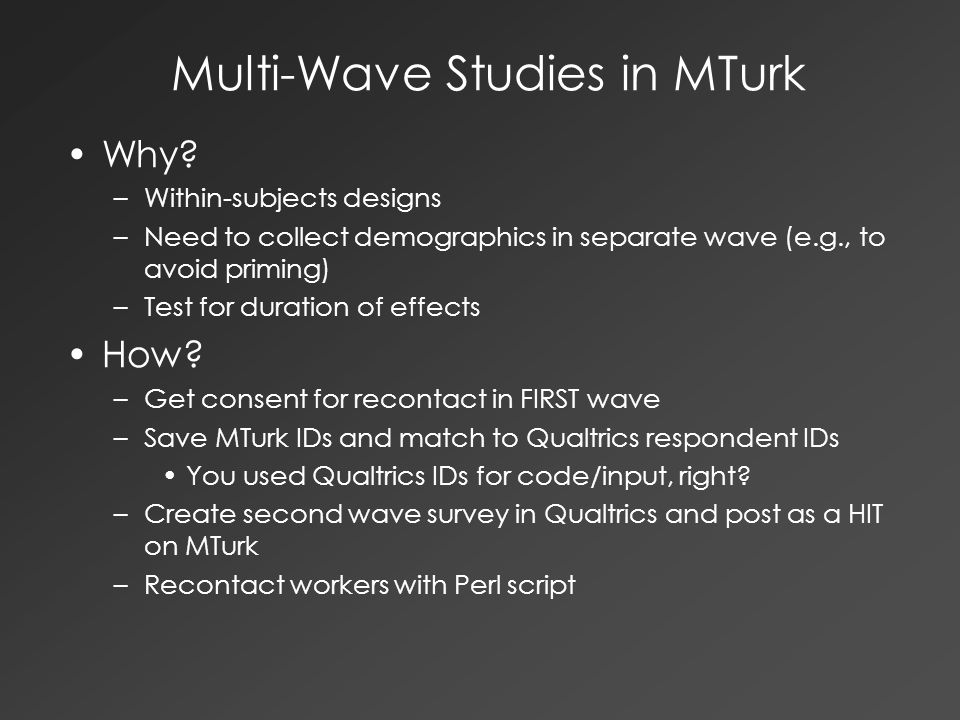 Multi-Wave Studies in MTurk Why? –Within-subjects designs –Need to collect demographics in separate wave (e.g., to avoid priming) –Test for duration o