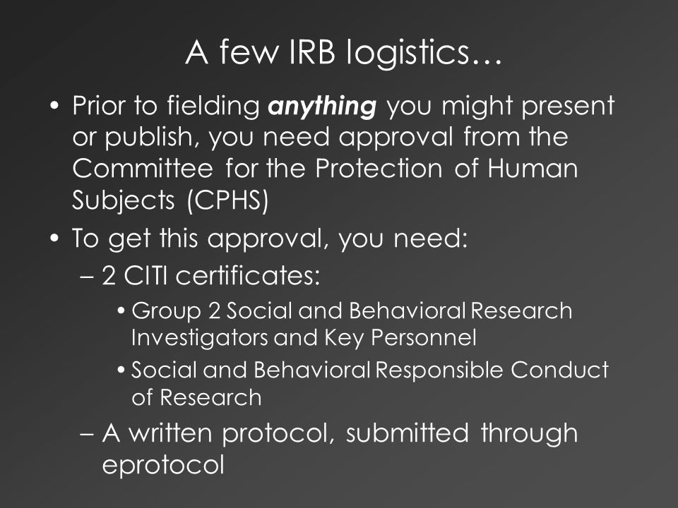 A few IRB logistics… Prior to fielding anything you might present or publish, you need approval from the Committee for the Protection of Human Subjects (CPHS) To get this approval, you need: –2 CITI certificates: Group 2 Social and Behavioral Research Investigators and Key Personnel Social and Behavioral Responsible Conduct of Research –A written protocol, submitted through eprotocol