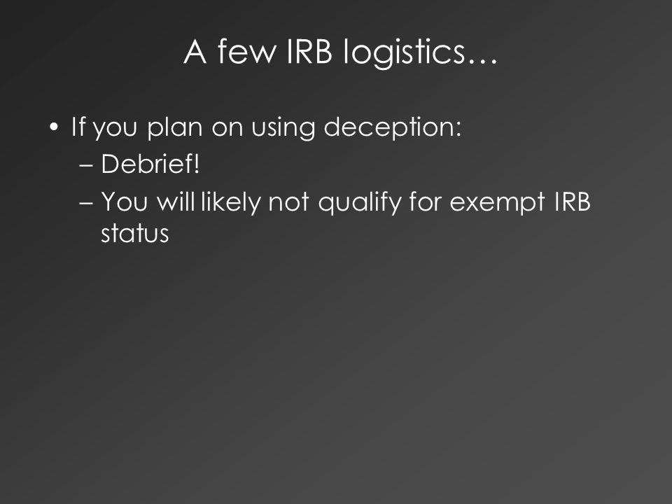 A few IRB logistics… If you plan on using deception: –Debrief! –You will likely not qualify for exempt IRB status