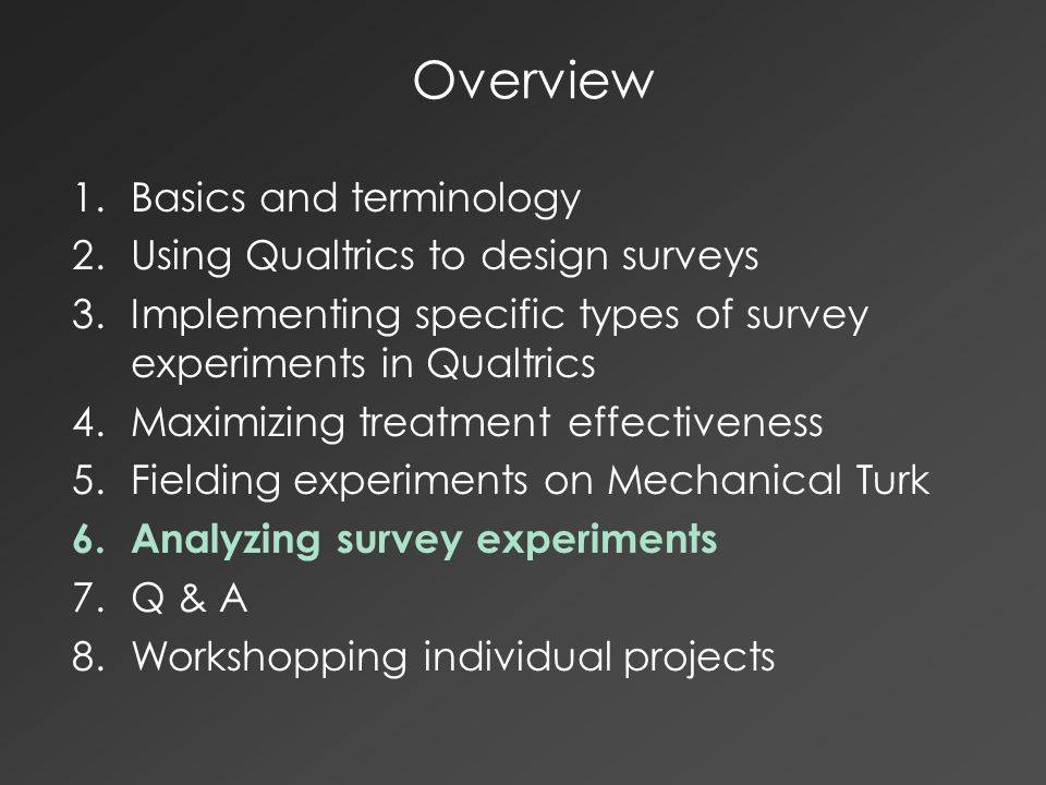 Overview 1.Basics and terminology 2.Using Qualtrics to design surveys 3.Implementing specific types of survey experiments in Qualtrics 4.Maximizing treatment effectiveness 5.Fielding experiments on Mechanical Turk 6.Analyzing survey experiments 7.Q & A 8.Workshopping individual projects