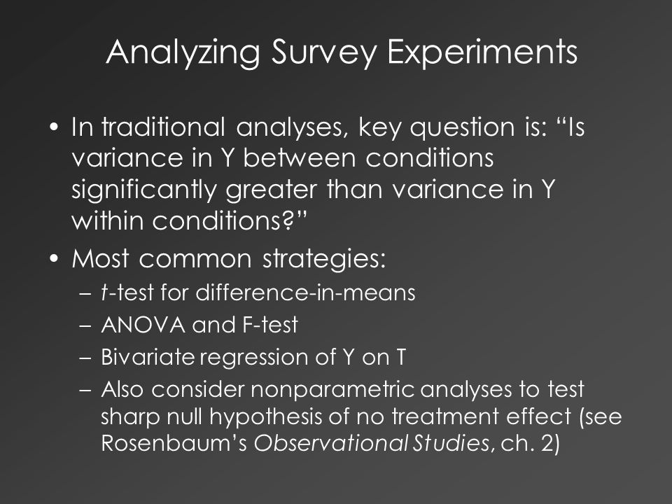 Analyzing Survey Experiments In traditional analyses, key question is: Is variance in Y between conditions significantly greater than variance in Y within conditions? Most common strategies: –t-test for difference-in-means –ANOVA and F-test –Bivariate regression of Y on T –Also consider nonparametric analyses to test sharp null hypothesis of no treatment effect (see Rosenbaum's Observational Studies, ch.