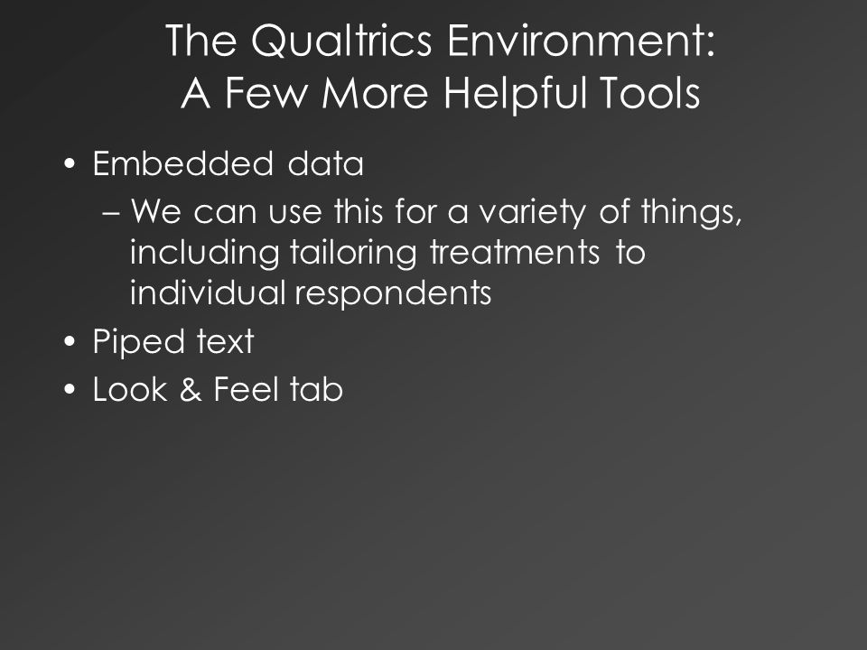 The Qualtrics Environment: A Few More Helpful Tools Embedded data –We can use this for a variety of things, including tailoring treatments to individu