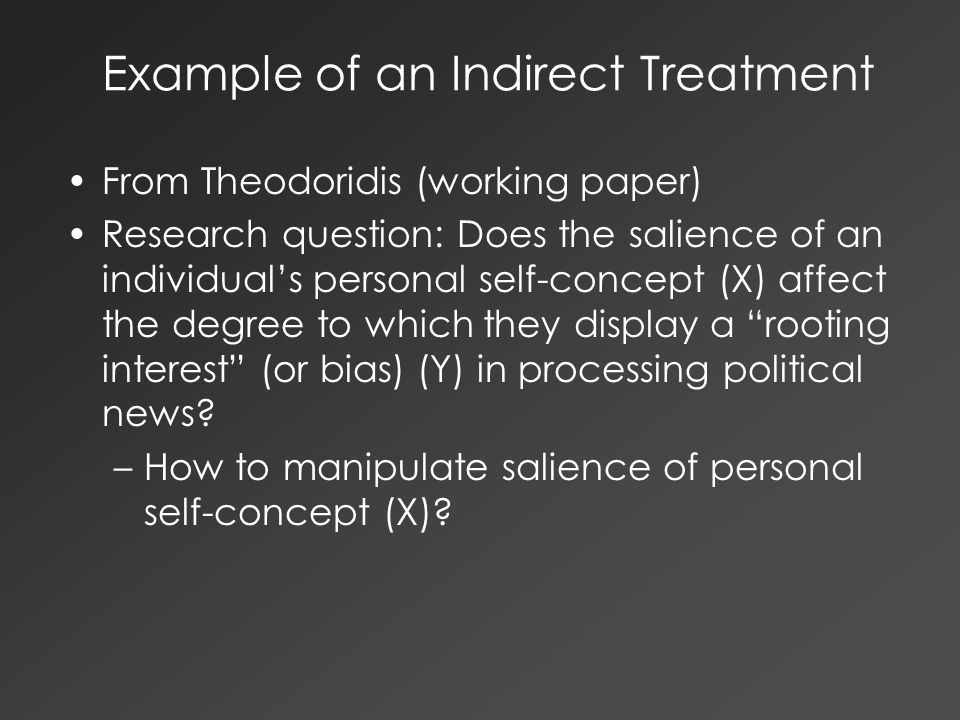 Example of an Indirect Treatment From Theodoridis (working paper) Research question: Does the salience of an individual's personal self-concept (X) affect the degree to which they display a rooting interest (or bias) (Y) in processing political news.
