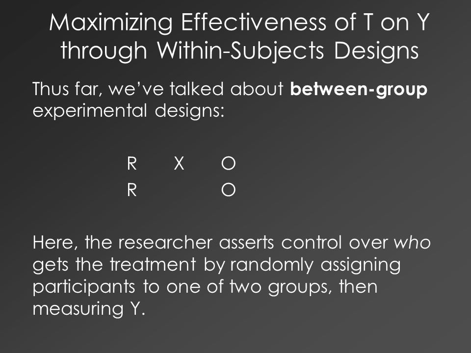 Maximizing Effectiveness of T on Y through Within-Subjects Designs Thus far, we've talked about between-group experimental designs: RXO RO Here, the r