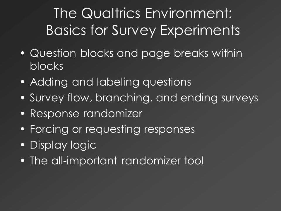 The Qualtrics Environment: Basics for Survey Experiments Question blocks and page breaks within blocks Adding and labeling questions Survey flow, bran