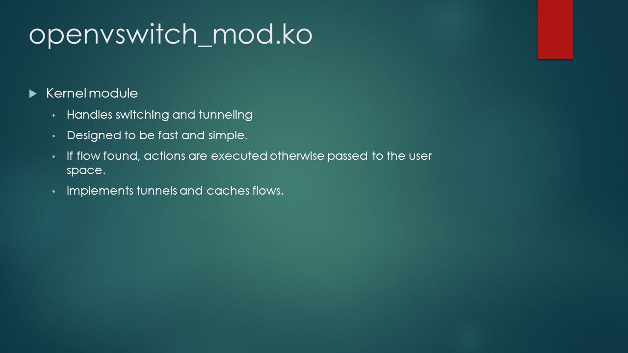 openvswitch_mod.ko  Kernel module Handles switching and tunneling Designed to be fast and simple. If flow found, actions are executed otherwise passe