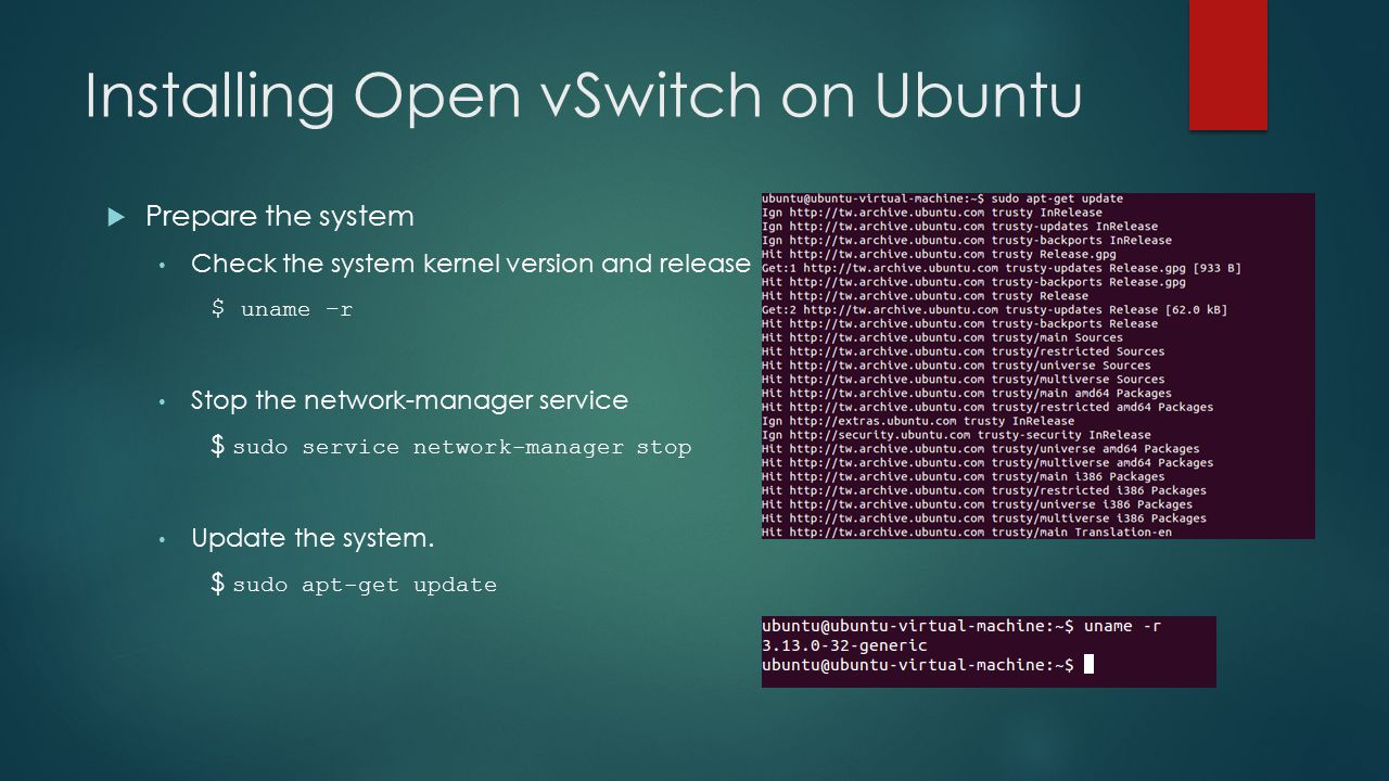 Installing Open vSwitch on Ubuntu  Prepare the system Check the system kernel version and release $ uname –r Stop the network-manager service $ sudo