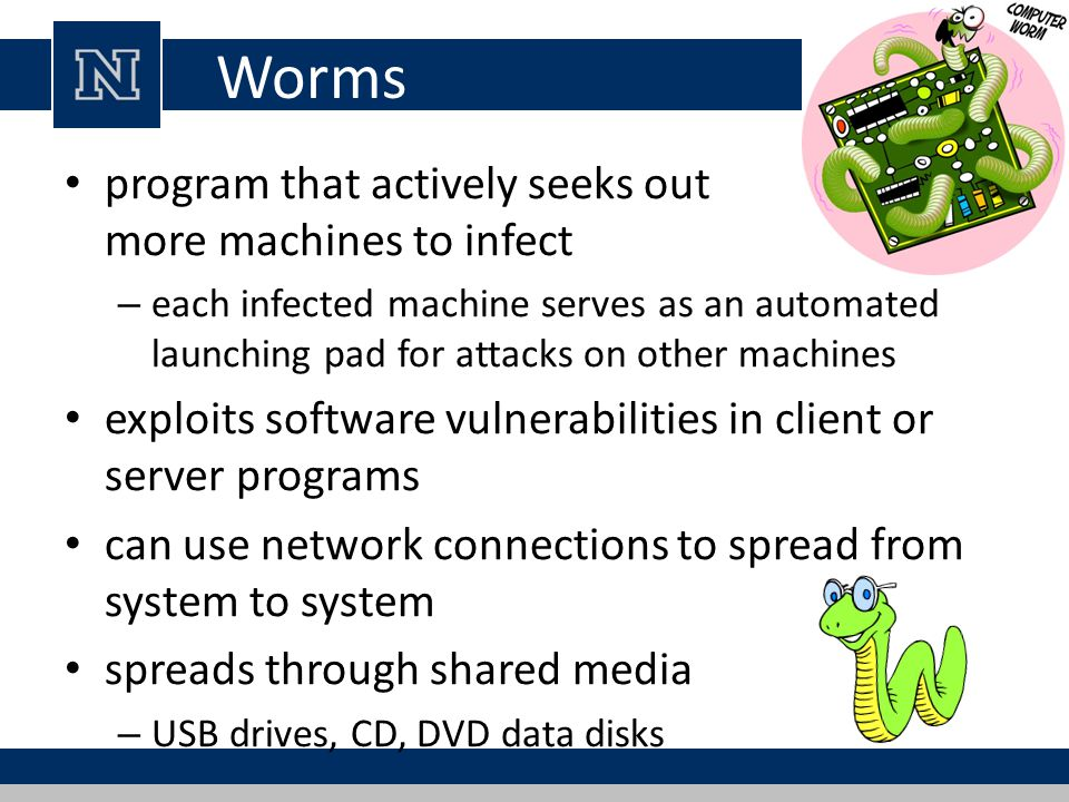 Worms program that actively seeks out more machines to infect – each infected machine serves as an automated launching pad for attacks on other machines exploits software vulnerabilities in client or server programs can use network connections to spread from system to system spreads through shared media – USB drives, CD, DVD data disks