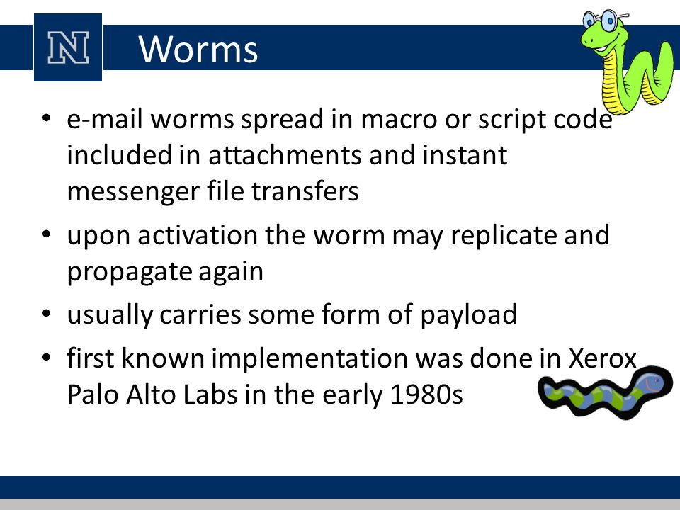 Worms e-mail worms spread in macro or script code included in attachments and instant messenger file transfers upon activation the worm may replicate and propagate again usually carries some form of payload first known implementation was done in Xerox Palo Alto Labs in the early 1980s