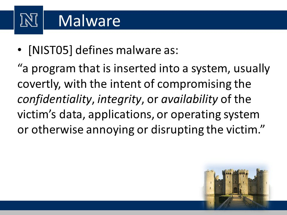 """Malware [NIST05] defines malware as: """"a program that is inserted into a system, usually covertly, with the intent of compromising the confidentiality,"""