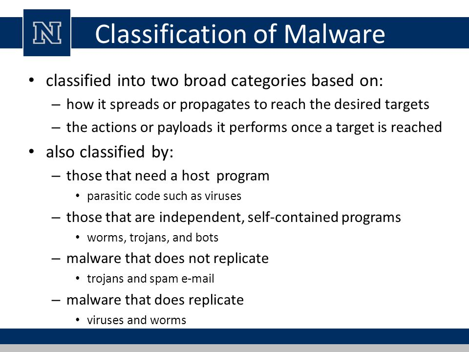 Classification of Malware classified into two broad categories based on: – how it spreads or propagates to reach the desired targets – the actions or payloads it performs once a target is reached also classified by: – those that need a host program parasitic code such as viruses – those that are independent, self-contained programs worms, trojans, and bots – malware that does not replicate trojans and spam e-mail – malware that does replicate viruses and worms