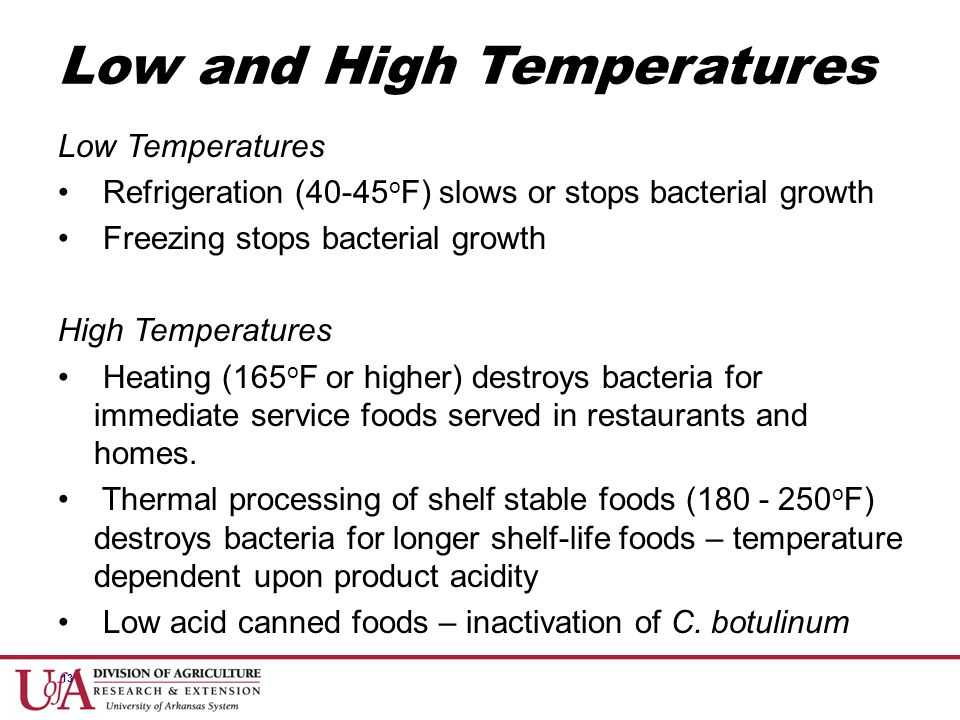13 Low Temperatures Refrigeration (40-45 o F) slows or stops bacterial growth Freezing stops bacterial growth High Temperatures Heating (165 o F or hi