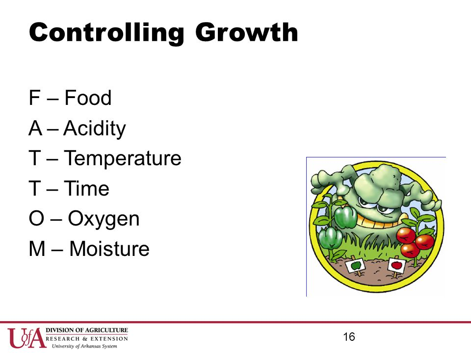 Controlling Growth F – Food A – Acidity T – Temperature T – Time O – Oxygen M – Moisture 16