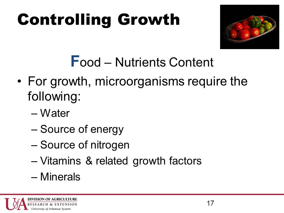 Controlling Growth F ood – Nutrients Content For growth, microorganisms require the following: –Water –Source of energy –Source of nitrogen –Vitamins