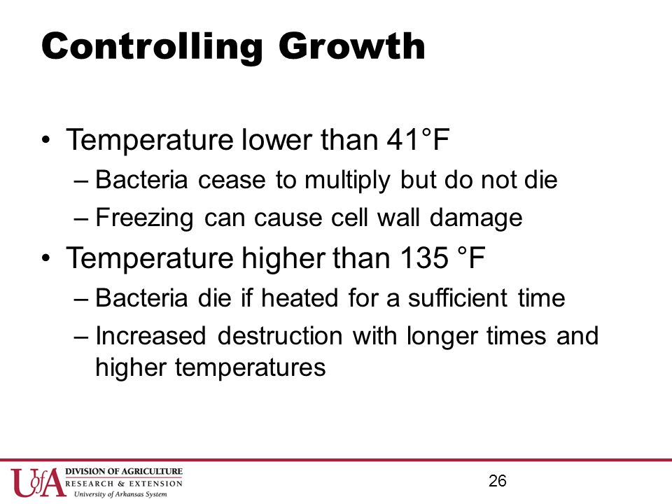 Controlling Growth Temperature lower than 41°F –Bacteria cease to multiply but do not die –Freezing can cause cell wall damage Temperature higher than