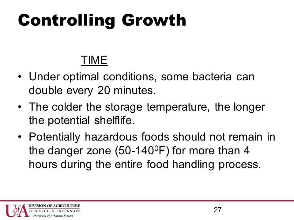 27 Controlling Growth TIME Under optimal conditions, some bacteria can double every 20 minutes. The colder the storage temperature, the longer the pot