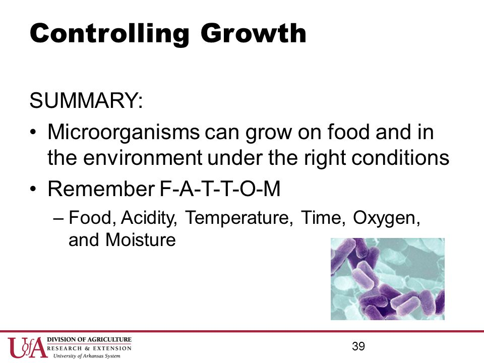 Controlling Growth SUMMARY: Microorganisms can grow on food and in the environment under the right conditions Remember F-A-T-T-O-M –Food, Acidity, Tem