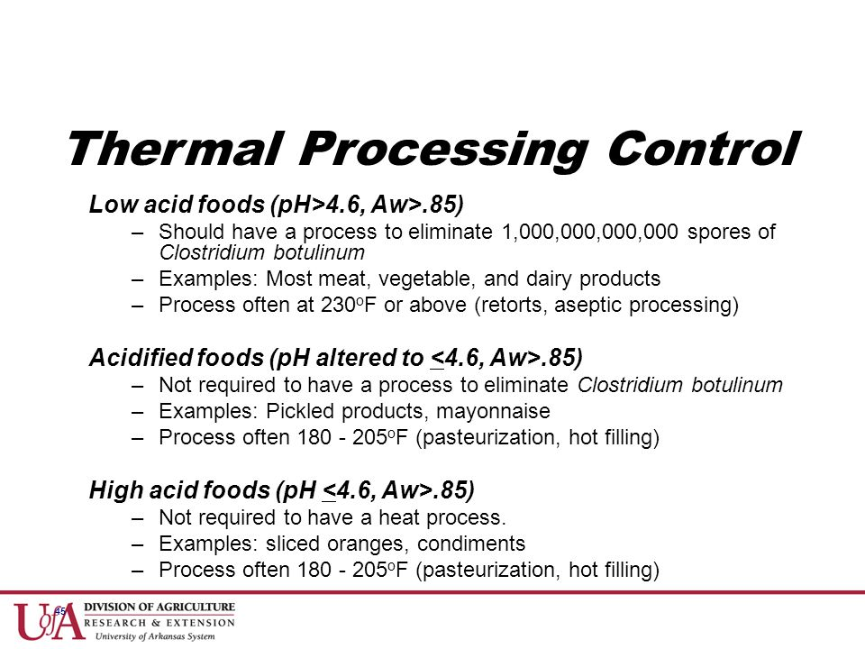 45 Thermal Processing Control Low acid foods (pH>4.6, Aw>.85) –Should have a process to eliminate 1,000,000,000,000 spores of Clostridium botulinum –E