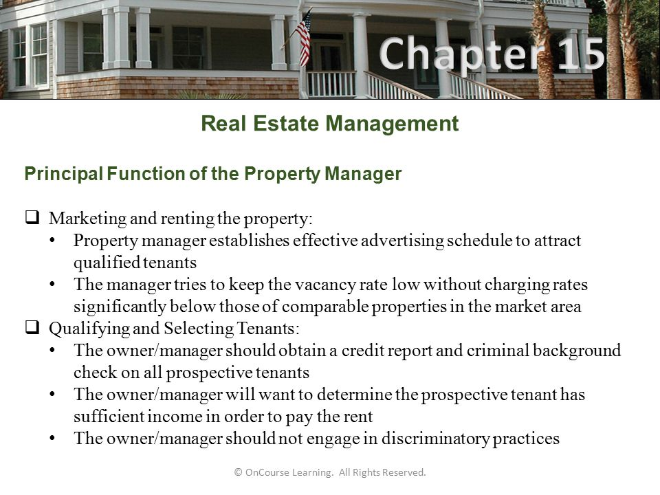 Principal Function of the Property Manager  Marketing and renting the property: Property manager establishes effective advertising schedule to attract qualified tenants The manager tries to keep the vacancy rate low without charging rates significantly below those of comparable properties in the market area  Qualifying and Selecting Tenants: The owner/manager should obtain a credit report and criminal background check on all prospective tenants The owner/manager will want to determine the prospective tenant has sufficient income in order to pay the rent The owner/manager should not engage in discriminatory practices © OnCourse Learning.