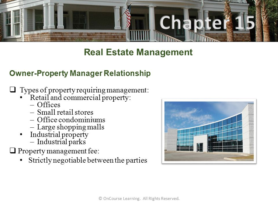 Real Estate Management Owner-Property Manager Relationship Calculate property management fee Darby Apartments consists of: Eight units that rent for $325 per month Six units that rent for $275 The manager's fee is 10 percent of the gross monthly rents collected During the month of March: Two of the $325 units were vacant One of the $275 units was vacant 6 x $325 x 10% = $195.00 5 x $275 x 10% = $137.50 $332.50 © OnCourse Learning.