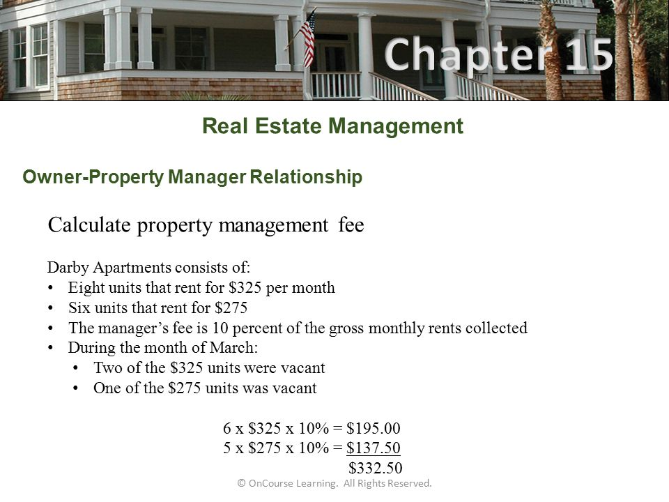 Real Estate Management Owner-Property Manager Relationship  Property management fee (cont.) Proration of a $325 unit rented for a portion of the month (last ten days) $325 ÷ 30 x 10 days x 10% = $10.83 Manager's fee  Travel agent referral fees in vacation rentals An agent may pay a travel agent a referral fee if the travel agent refers a prospect to the agent in the normal course of his business