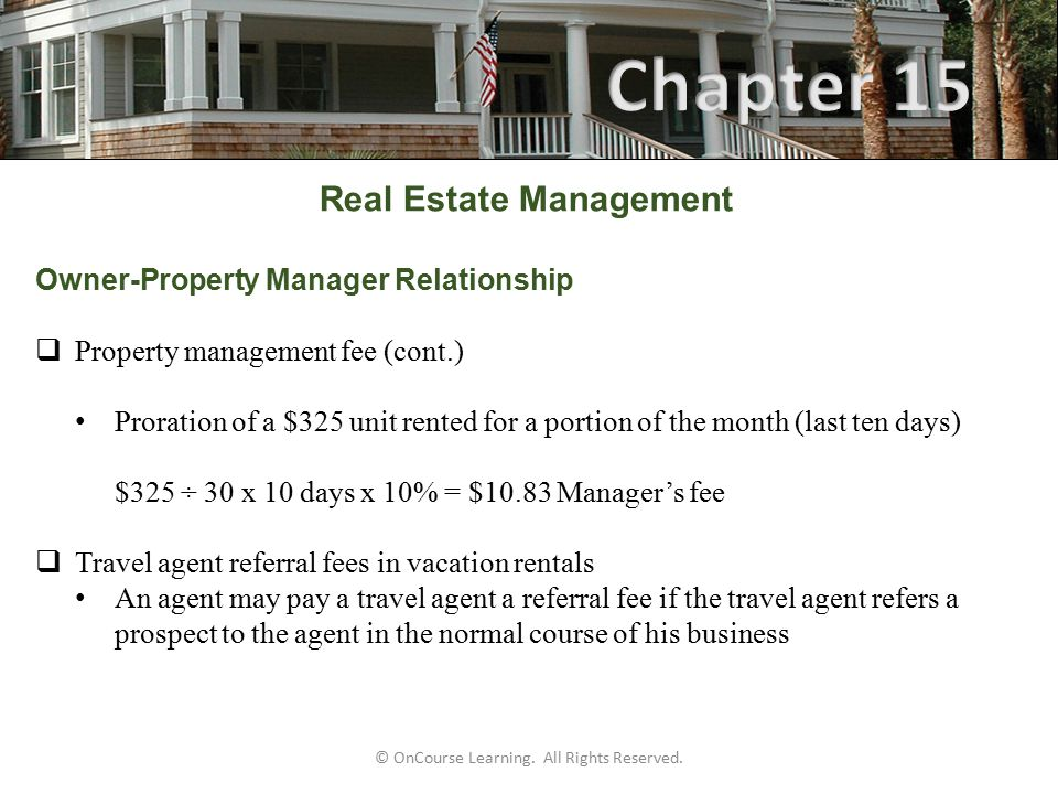 Real Estate Management Owner-Property Manager Relationship  Property management fee (cont.) Proration of a $325 unit rented for a portion of the month (last ten days) $325 ÷ 30 x 10 days x 10% = $10.83 Manager's fee  Travel agent referral fees in vacation rentals An agent may pay a travel agent a referral fee if the travel agent refers a prospect to the agent in the normal course of his business