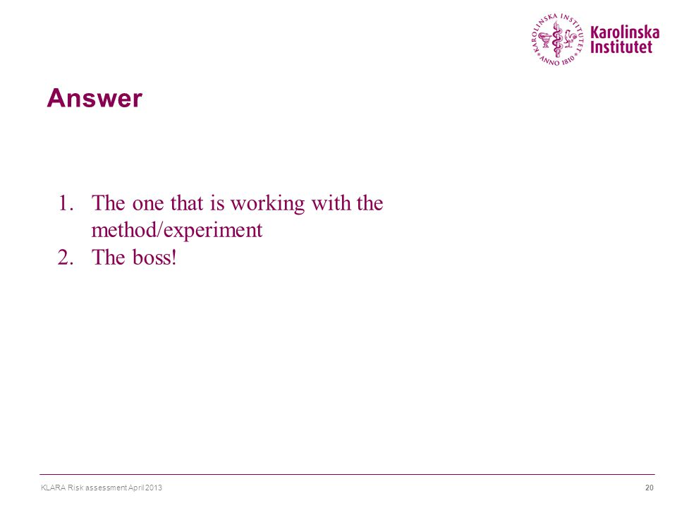 Answer KLARA Risk assessment April 201320 1.The one that is working with the method/experiment 2.The boss!