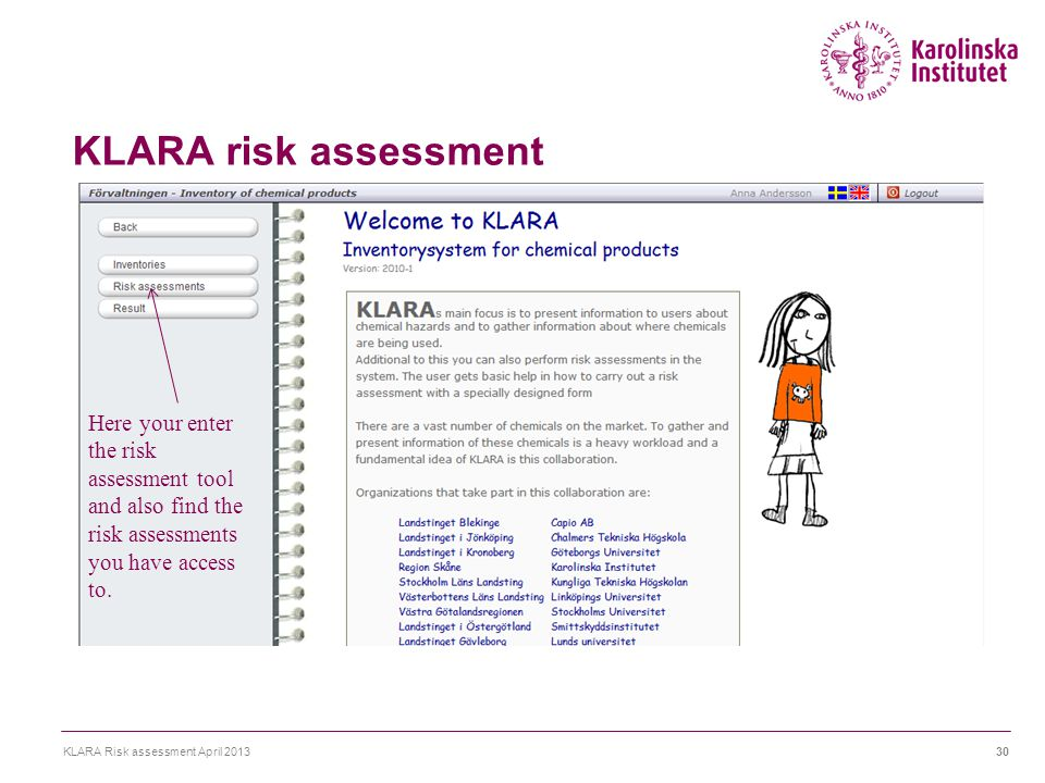 KLARA risk assessment KLARA Risk assessment April 201330 Here your enter the risk assessment tool and also find the risk assessments you have access t
