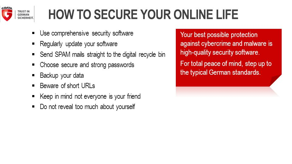  Use comprehensive security software  Regularly update your software  Send SPAM mails straight to the digital recycle bin  Choose secure and strong passwords  Backup your data  Beware of short URLs  Keep in mind not everyone is your friend  Do not reveal too much about yourself HOW TO SECURE YOUR ONLINE LIFE