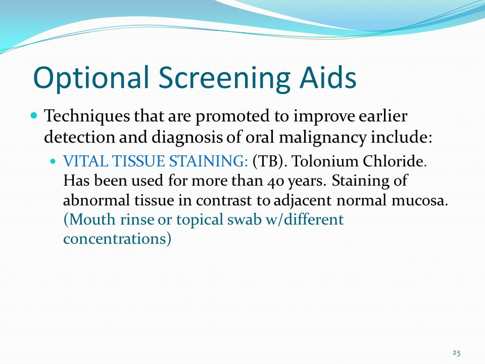 Optional Screening Aids Techniques that are promoted to improve earlier detection and diagnosis of oral malignancy include: VITAL TISSUE STAINING: (TB).
