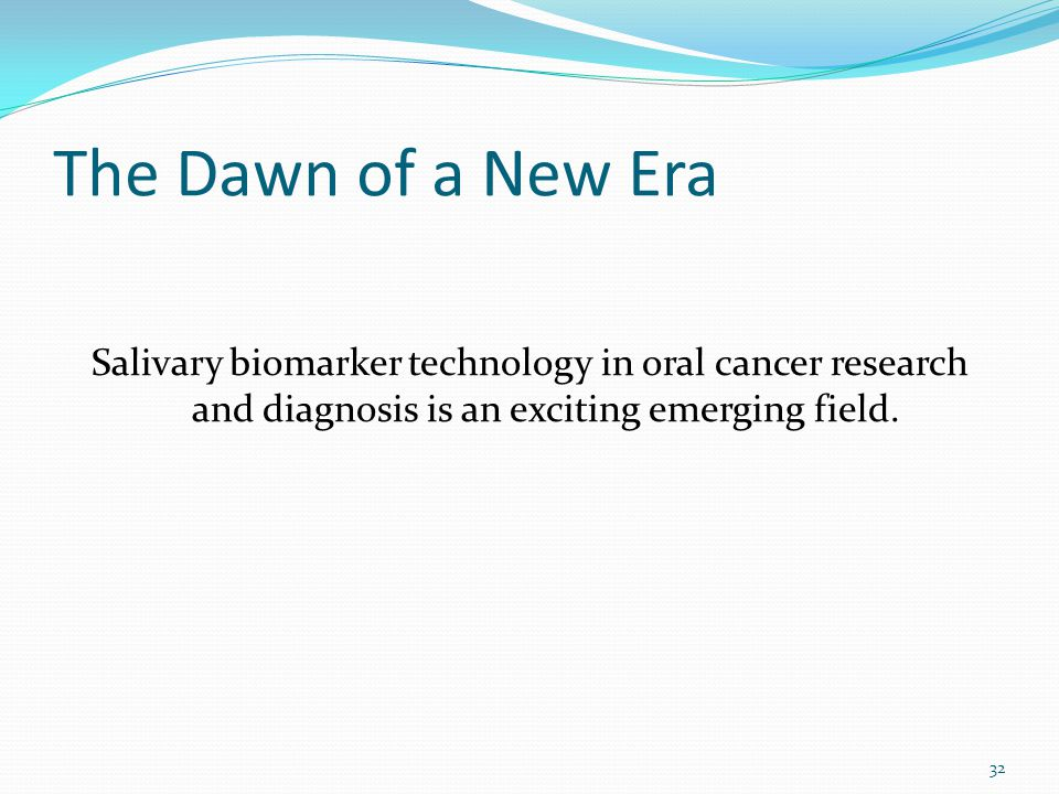 The Dawn of a New Era Salivary biomarker technology in oral cancer research and diagnosis is an exciting emerging field.
