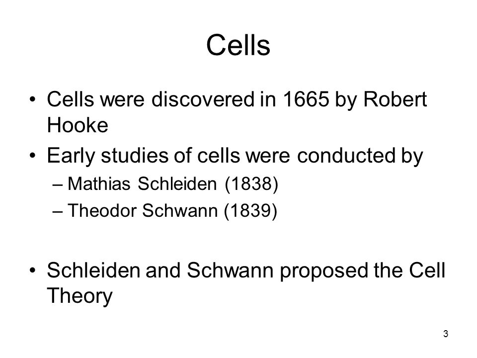 3 Cells Cells were discovered in 1665 by Robert Hooke Early studies of cells were conducted by –Mathias Schleiden (1838) –Theodor Schwann (1839) Schleiden and Schwann proposed the Cell Theory