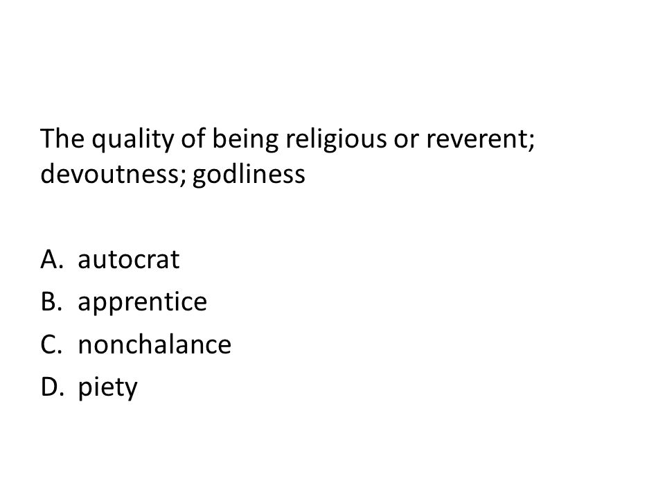 The quality of being religious or reverent; devoutness; godliness A.autocrat B.apprentice C.nonchalance D.piety