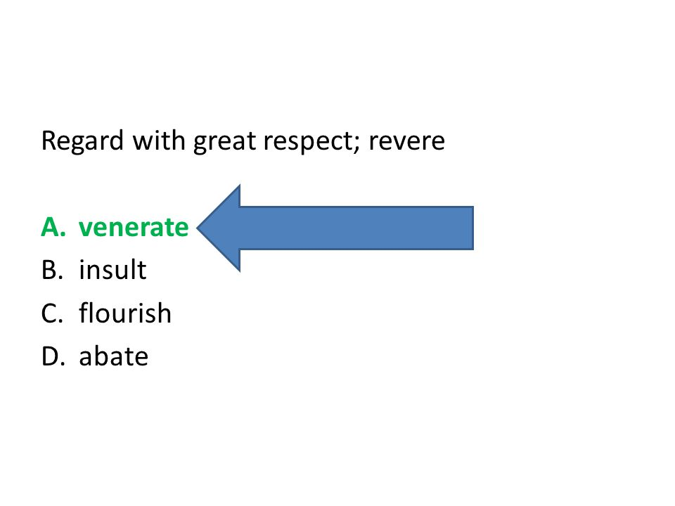 Regard with great respect; revere A.venerate B.insult C.flourish D.abate
