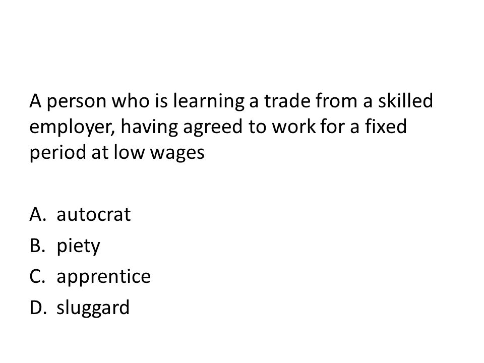 A person who is learning a trade from a skilled employer, having agreed to work for a fixed period at low wages A.autocrat B.piety C.apprentice D.slug